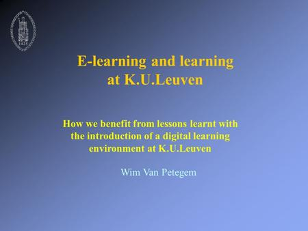 E-learning and learning at K.U.Leuven How we benefit from lessons learnt with the introduction of a digital learning environment at K.U.Leuven Wim Van.