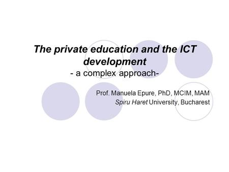 The private education and the ICT development - a complex approach- Prof. Manuela Epure, PhD, MCIM, MAM Spiru Haret University, Bucharest.