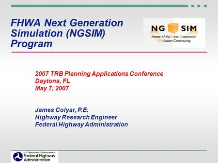 FHWA Next Generation Simulation (NGSIM) Program 2007 TRB Planning Applications Conference Daytona, FL May 7, 2007 James Colyar, P.E. Highway Research Engineer.