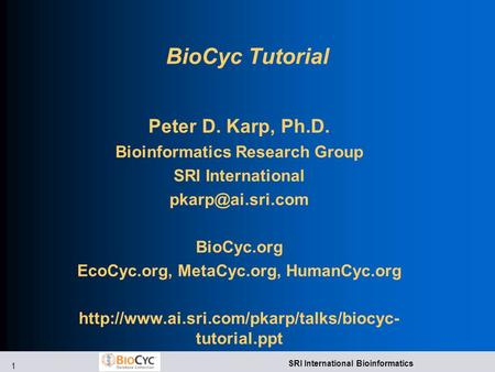 1 SRI International Bioinformatics BioCyc Tutorial Peter D. Karp, Ph.D. Bioinformatics Research Group SRI International BioCyc.org EcoCyc.org,