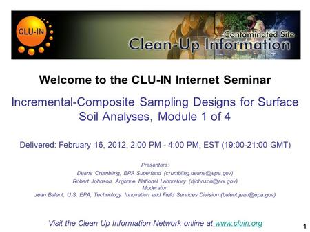 1 Welcome to the CLU-IN Internet Seminar Incremental-Composite Sampling Designs for Surface Soil Analyses, Module 1 of 4 Delivered: February 16, 2012,