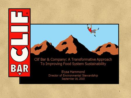 1 Clif Bar & Company: A Transformative Approach To Improving Food System Sustainability Elysa Hammond Director of Environmental Stewardship September 16,