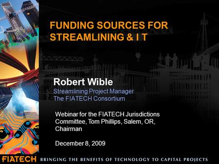 FUNDING SOURCES FOR STREAMLINING & I T Robert Wible Streamlining Project Manager The FIATECH Consortium Webinar for the FIATECH Jurisdictions Committee,