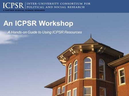 An ICPSR Workshop A Hands-on Guide to Using ICPSR Resources.