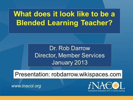 Www.inacol.org Dr. Rob Darrow Director, Member Services January 2013 What does it look like to be a Blended Learning Teacher? Presentation: robdarrow.wikispaces.com.