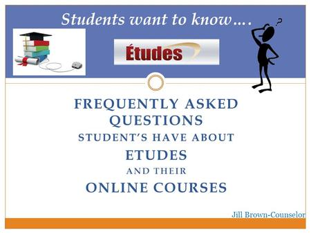 FREQUENTLY ASKED QUESTIONS STUDENT'S HAVE ABOUT ETUDES AND THEIR ONLINE COURSES Students want to know…. Jill Brown-Counselor.