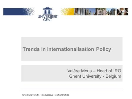 Ghent University – international Relations Office Trends in Internationalisation Policy Valère Meus – Head of IRO Ghent University - Belgium.