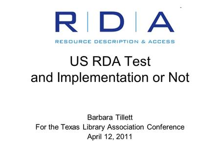 US RDA Test and Implementation or Not Barbara Tillett For the Texas Library Association Conference April 12, 2011.