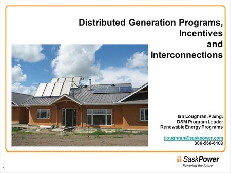 Distributed Generation Programs, Incentives and Interconnections Ian Loughran, P.Eng. DSM Program Leader Renewable Energy Programs iloughran@saskpower.com.