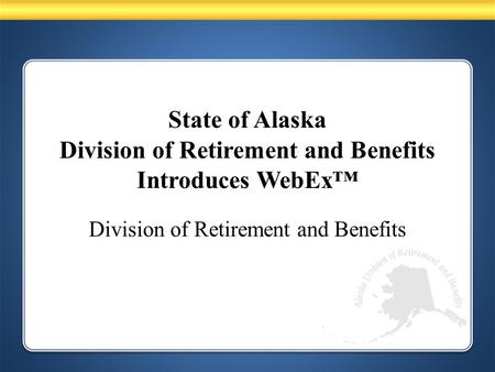 State of Alaska Division of Retirement and Benefits Introduces WebEx™ Division of Retirement and Benefits.
