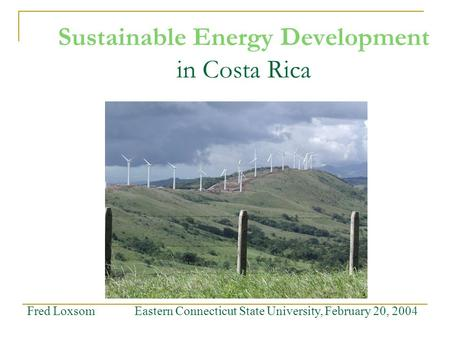 Sustainable Energy Development in Costa Rica Fred Loxsom Eastern Connecticut State University, February 20, 2004.