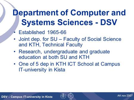 DSV – Campus IT-university in Kista AK nov 2007 Department of Computer and Systems Sciences - DSV Established 1965-66 Joint dep. for SU – Faculty of Social.
