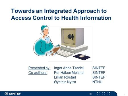 ICT 1 Towards an Integrated Approach to Access Control to Health Information Presented by: Inger Anne Tøndel SINTEF Co-authors: Per Håkon Meland SINTEF.