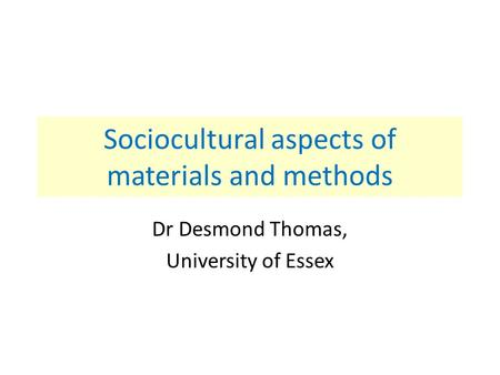 Sociocultural aspects of materials and methods Dr Desmond Thomas, University of Essex.