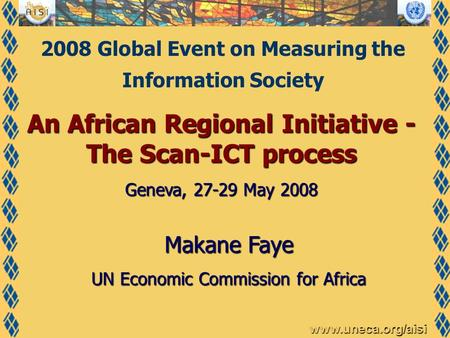 Www.uneca.org/aisi An African Regional Initiative - The Scan-ICT process Geneva, 27-29 May 2008 Makane Faye UN Economic Commission for Africa 2008 Global.