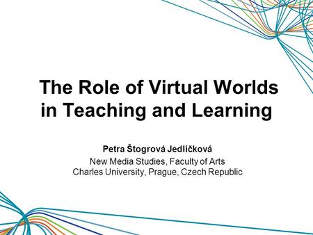 The Role of Virtual Worlds in Teaching and Learning Petra Štogrová Jedličková New Media Studies, Faculty of Arts Charles University, Prague, Czech Republic.