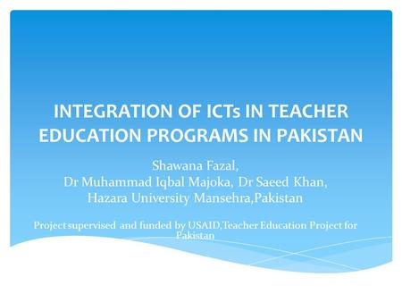 INTEGRATION OF ICTs IN TEACHER EDUCATION PROGRAMS IN PAKISTAN Shawana Fazal, Dr Muhammad Iqbal Majoka, Dr Saeed Khan, Hazara University Mansehra,Pakistan.