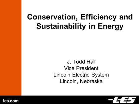 Conservation, Efficiency and Sustainability in Energy J. Todd Hall Vice President Lincoln Electric System Lincoln, Nebraska.