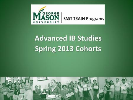 Advanced IB Studies Spring 2013 Cohorts. About FAST TRAIN Programs Began in 1990 as a cooperation with VDOE, US State Department, and MASON 1,200 graduates.