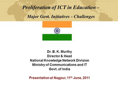 Proliferation of ICT in Education – Major Govt. Initiatives - Challenges Dr. B. K. Murthy Director & Head National Knowledge Network Division Ministry.