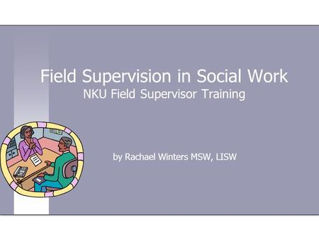 Field Supervision in Social Work NKU Field Supervisor Training by Rachael Winters MSW, LISW.