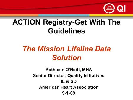 QI ACTION Registry-Get With The Guidelines The Mission Lifeline Data Solution Kathleen O'Neill, MHA Senior Director, Quality Initiatives IL & SD American.