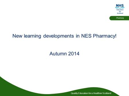 Quality Education for a Healthier Scotland Pharmacy New learning developments in NES Pharmacy! Autumn 2014.