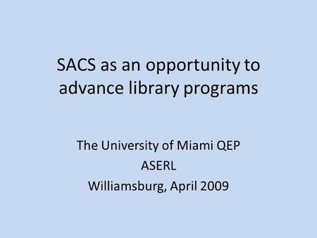 SACS as an opportunity to advance library programs The University of Miami QEP ASERL Williamsburg, April 2009.