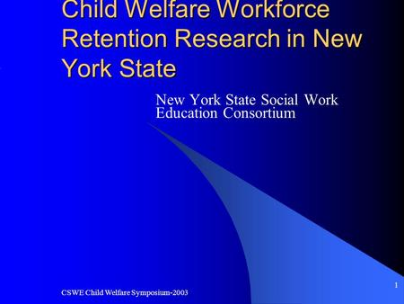 CSWE Child Welfare Symposium-2003 1 Child Welfare Workforce Retention Research in New York State New York State Social Work Education Consortium.