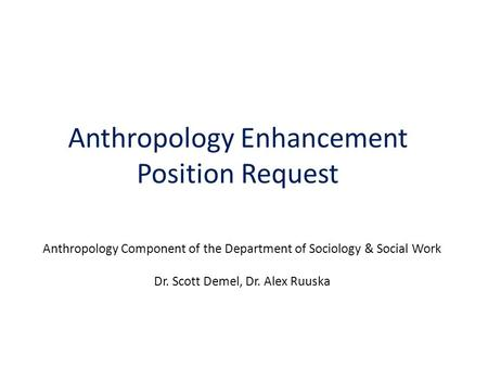 Anthropology Enhancement Position Request Anthropology Component of the Department of Sociology & Social Work Dr. Scott Demel, Dr. Alex Ruuska.