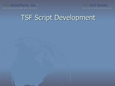 TSF Script Development. Who are our Clients? Eight Step Set-Up Process (Optional) Prior to launching telesales campaign CONTINUALLY MONITORED BY TELE-SALESFORCE.COM.