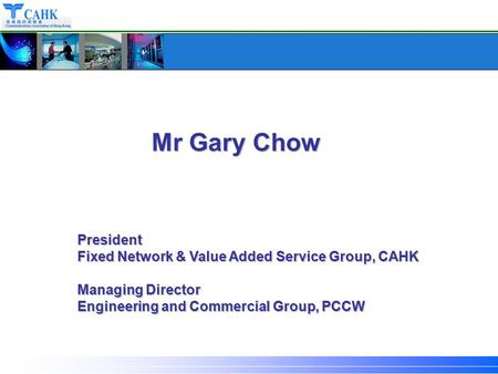President Fixed Network & Value Added Service Group, CAHK Managing Director Engineering and Commercial Group, PCCW Mr Gary Chow.