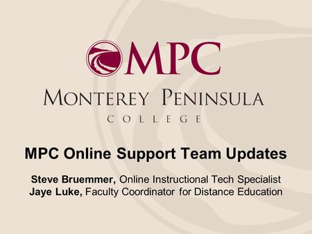 MPC Online Support Team Updates Steve Bruemmer, Online Instructional Tech Specialist Jaye Luke, Faculty Coordinator for Distance Education.