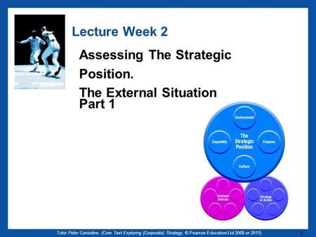 Tutor Peter Considine. (Core Text Exploring (Corporate) Strategy, © Pearson Education Ltd 2008 or 2011) 1 Lecture Week 2 Assessing The Strategic Position.