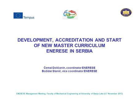 DEVELOPMENT, ACCREDITATION AND START OF NEW MASTER CURRICULUM ENERESE IN SERBIA Ćemal Dolićanin, coordinator ENERESE Božidar Stanić, vice coordinator ENERESE.