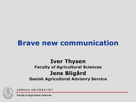 A A R H U S U N I V E R S I T E T Faculty of Agricultural Sciences Brave new communication Iver Thysen Faculty of Agricultural Sciences Jens Bligård Danish.
