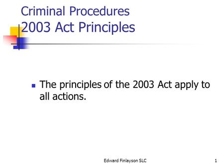 Edward Finlayson SLC1 Criminal Procedures 2003 Act Principles The principles of the 2003 Act apply to all actions.