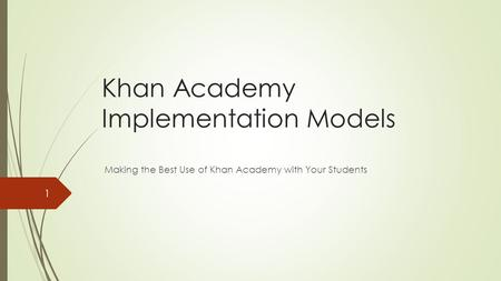 Khan Academy Implementation Models Making the Best Use of Khan Academy with Your Students 1.