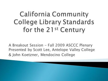 A Breakout Session - Fall 2009 ASCCC Plenary Presented by Scott Lee, Antelope Valley College & John Koetzner, Mendocino College.