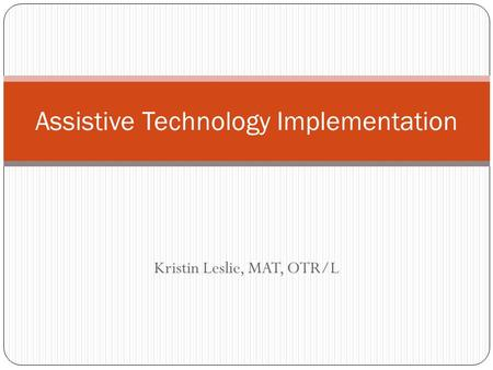 Kristin Leslie, MAT, OTR/L Assistive Technology Implementation.