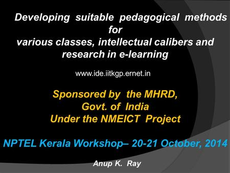 Developing suitable pedagogical methods for various classes, intellectual calibers and research in e-learning Sponsored by the MHRD, Govt. of India Under.