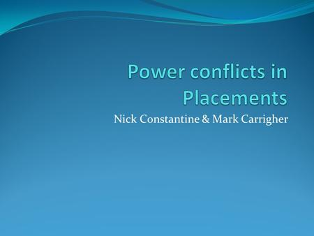 Nick Constantine & Mark Carrigher. Workshop Aims Facilitate a constructive discussion on power conflicts and imbalances in placement settings. Discuss.