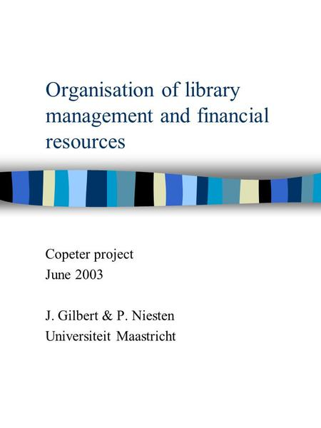 Organisation of library management and financial resources Copeter project June 2003 J. Gilbert & P. Niesten Universiteit Maastricht.