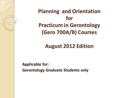 Planning and Orientation for Practicum in Gerontology (Gero 700A/B) Courses August 2012 Edition Applicable for: Gerontology Graduate Students only.
