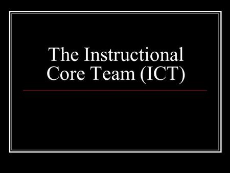 The Instructional Core Team (ICT). The Charge 1. Understand the charge of the ICT and decide whether you want to commit to it This may be the most challenging.