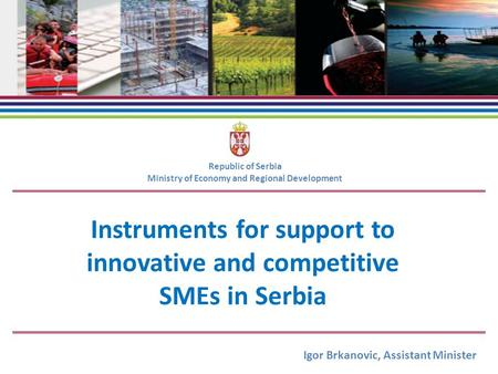 Instruments for support to innovative and competitive SMEs in Serbia Republic of Serbia Ministry of Economy and Regional Development Igor Brkanovic, Assistant.