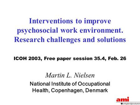 Interventions to improve psychosocial work environment. Research challenges and solutions Martin L. Nielsen National Institute of Occupational Health,