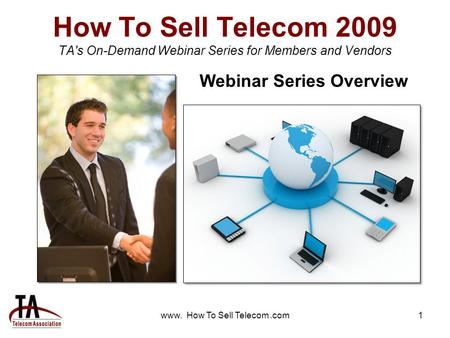 Www. How To Sell Telecom.com1 How To Sell Telecom 2009 TA's On-Demand Webinar Series for Members and Vendors Webinar Series Overview.