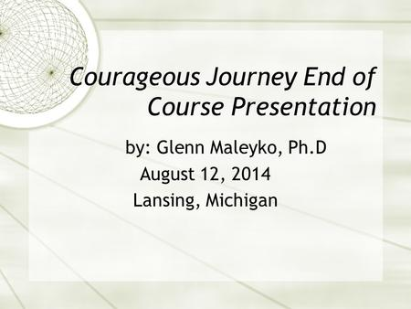 Courageous Journey End of Course Presentation by: Glenn Maleyko, Ph.D August 12, 2014 Lansing, Michigan.