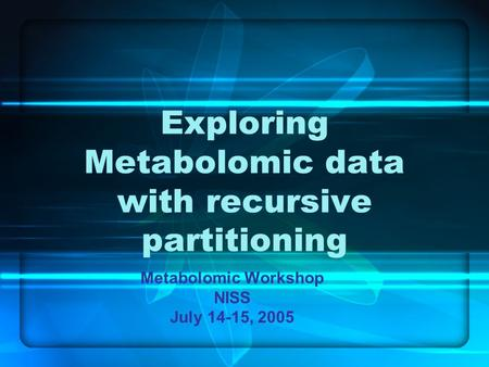Exploring Metabolomic data with recursive partitioning Metabolomic Workshop NISS July 14-15, 2005.